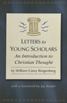 Letters to Young Scholars: An Introduction to Christian Thought by William Carey Ringenberg
